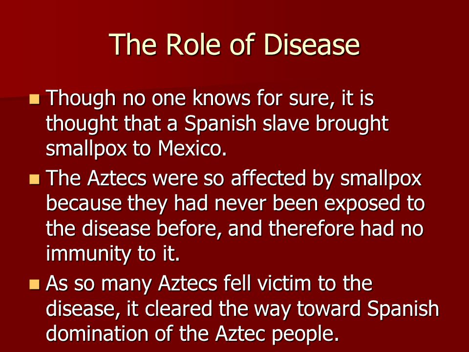 The Role of Disease Though no one knows for sure, it is thought that a Spanish slave brought smallpox to Mexico.