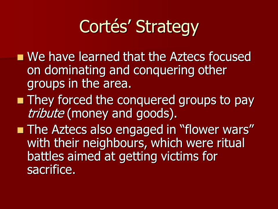 Cortés' Strategy We have learned that the Aztecs focused on dominating and conquering other groups in the area.