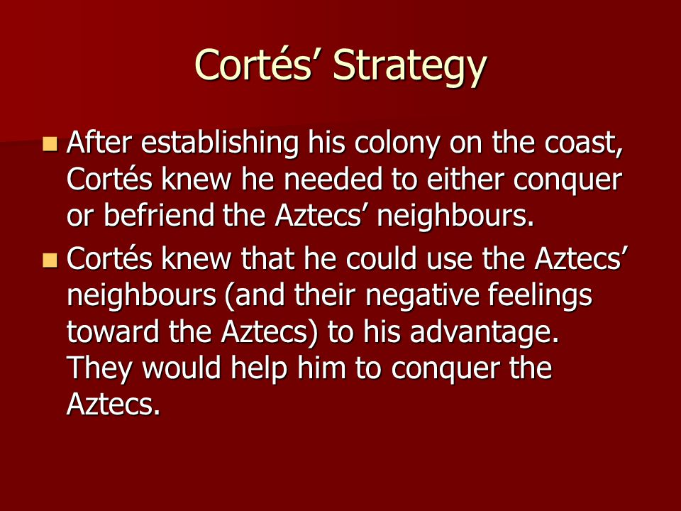 Cortés' Strategy After establishing his colony on the coast, Cortés knew he needed to either conquer or befriend the Aztecs' neighbours.