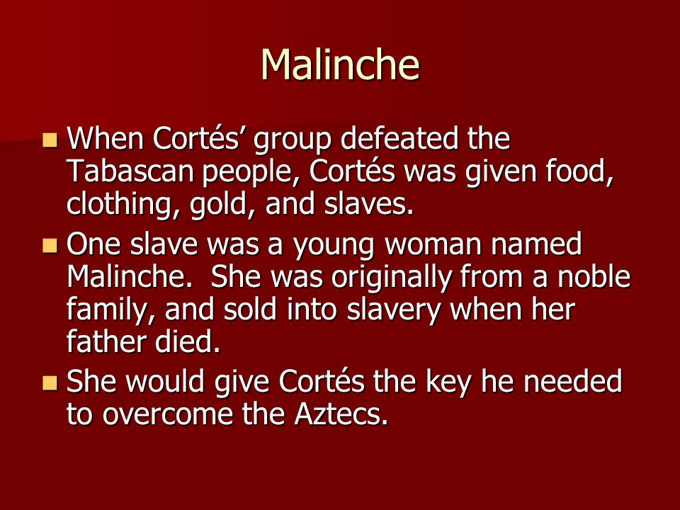 Malinche When Cortés' group defeated the Tabascan people, Cortés was given food, clothing, gold, and slaves.