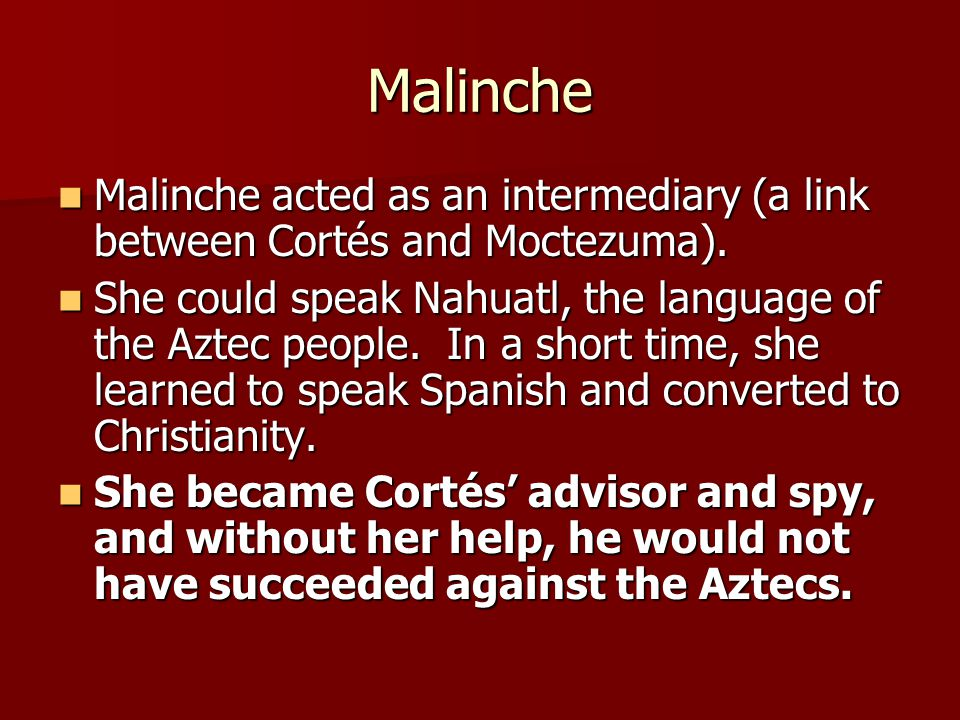 Malinche Malinche acted as an intermediary (a link between Cortés and Moctezuma).