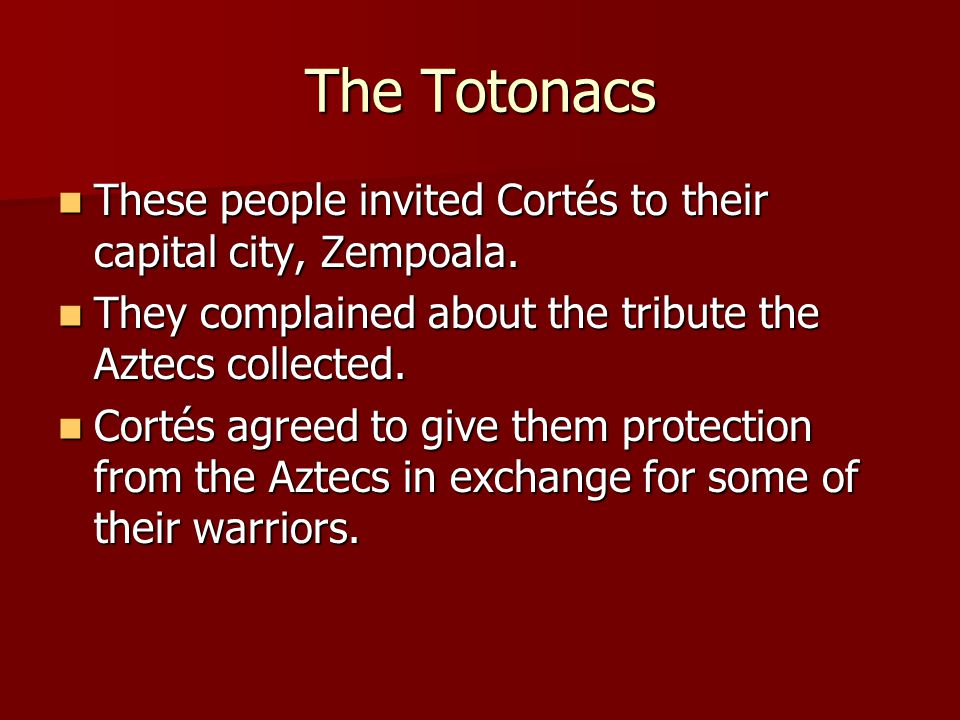 The Totonacs These people invited Cortés to their capital city, Zempoala. They complained about the tribute the Aztecs collected.