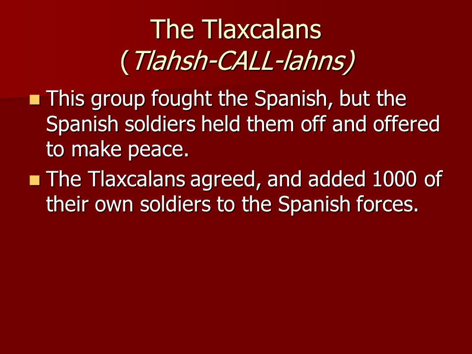 The Tlaxcalans (Tlahsh-CALL-lahns)