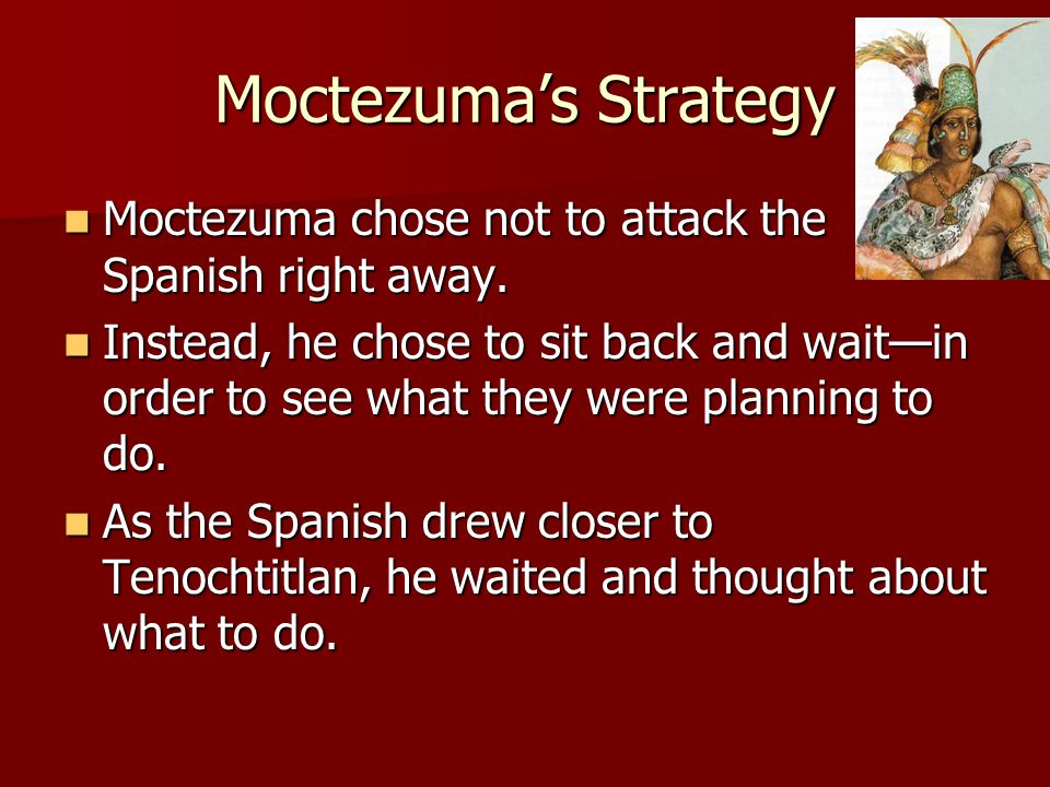 Moctezuma's Strategy Moctezuma chose not to attack the Spanish right away.