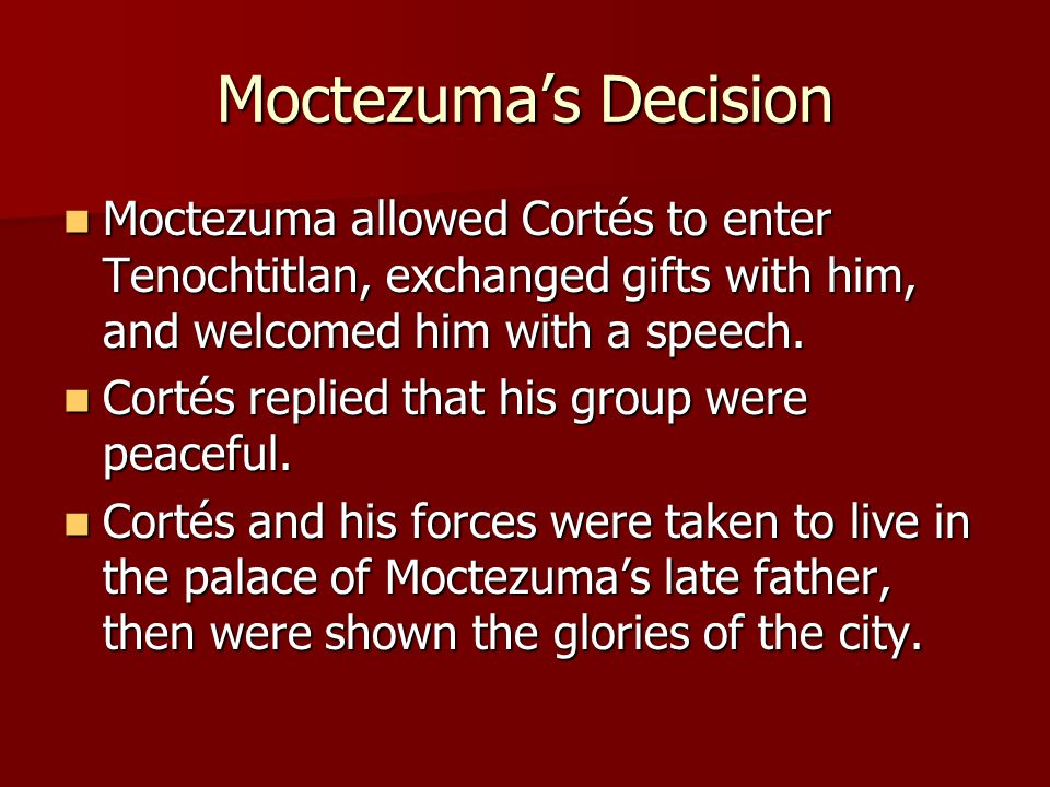 Moctezuma's Decision Moctezuma allowed Cortés to enter Tenochtitlan, exchanged gifts with him, and welcomed him with a speech.