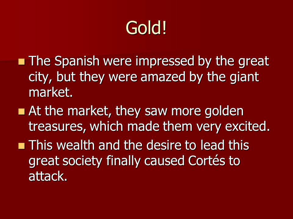 Gold! The Spanish were impressed by the great city, but they were amazed by the giant market.