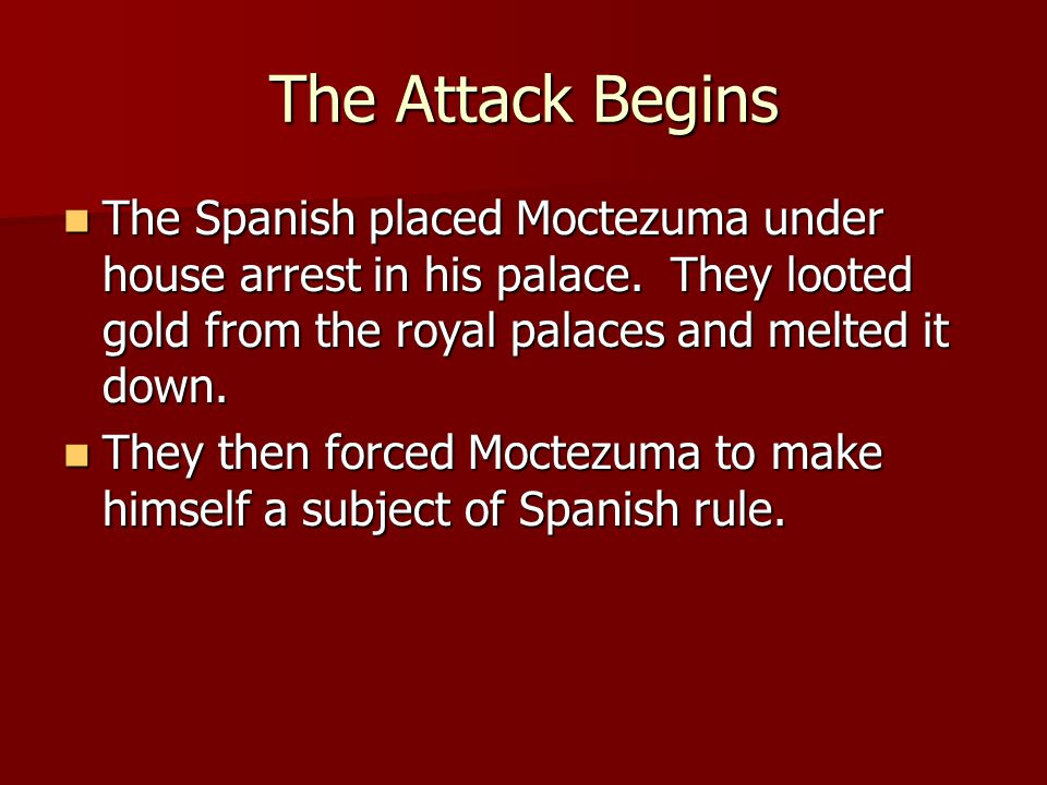 The Attack Begins The Spanish placed Moctezuma under house arrest in his palace. They looted gold from the royal palaces and melted it down.