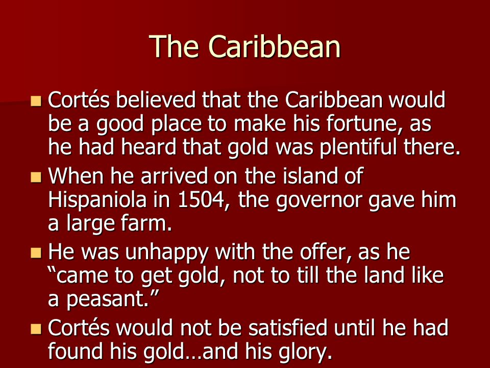 The Caribbean Cortés believed that the Caribbean would be a good place to make his fortune, as he had heard that gold was plentiful there.