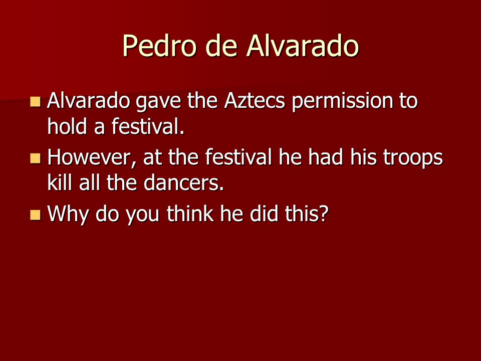 Pedro de Alvarado Alvarado gave the Aztecs permission to hold a festival. However, at the festival he had his troops kill all the dancers.
