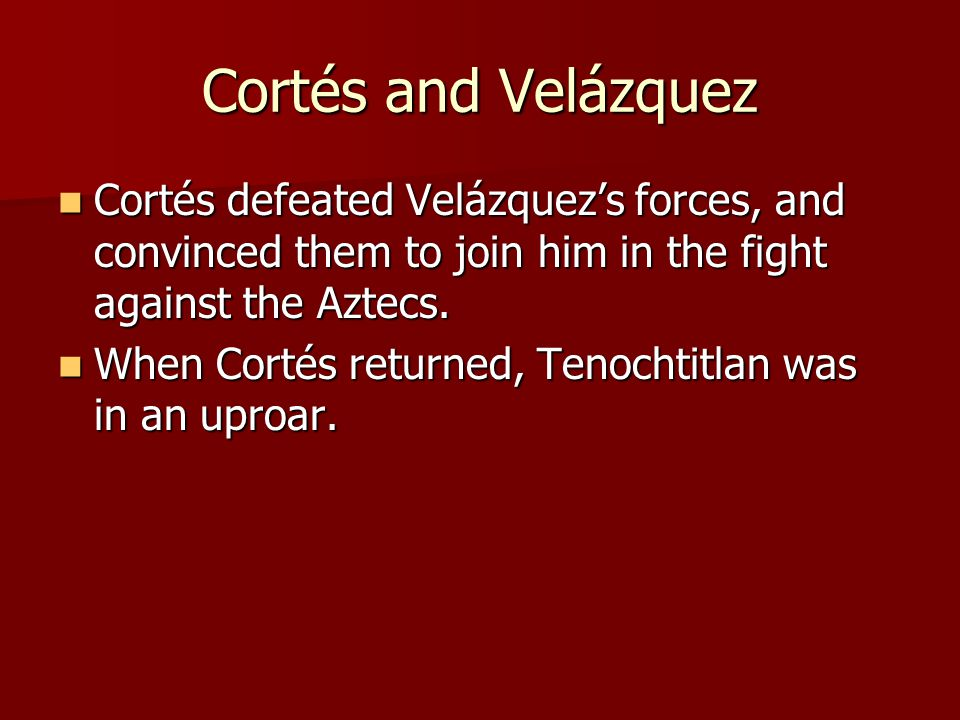 Cortés and Velázquez Cortés defeated Velázquez's forces, and convinced them to join him in the fight against the Aztecs.