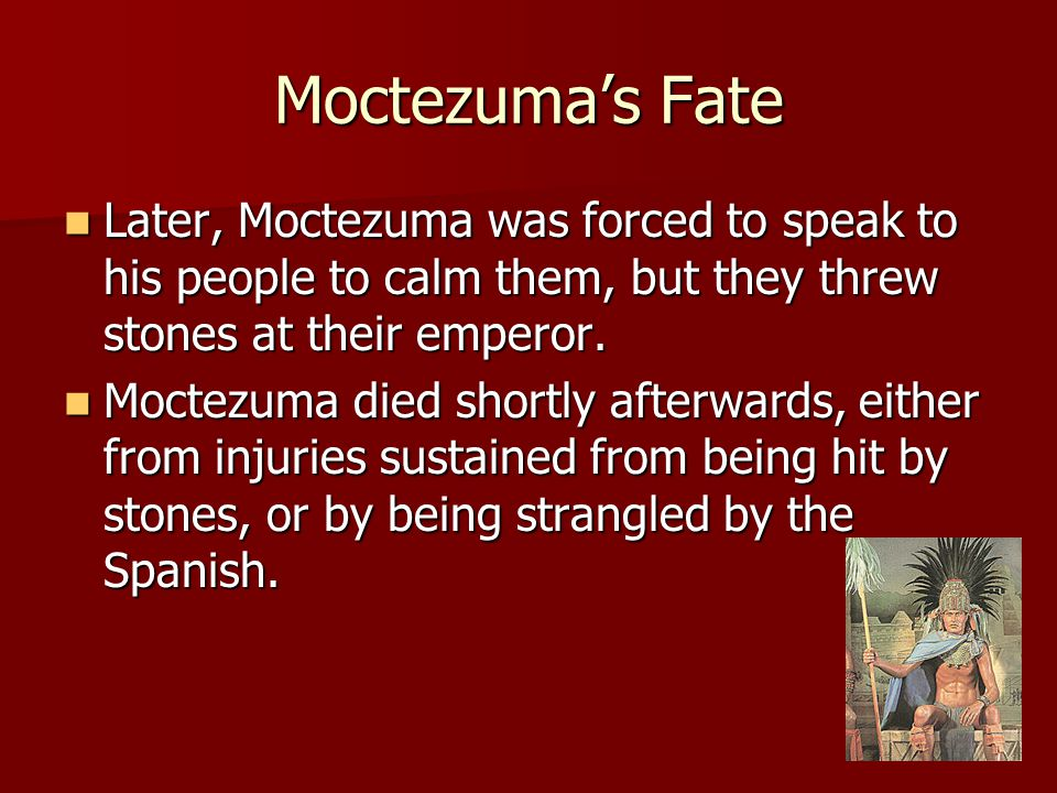 Moctezuma's Fate Later, Moctezuma was forced to speak to his people to calm them, but they threw stones at their emperor.