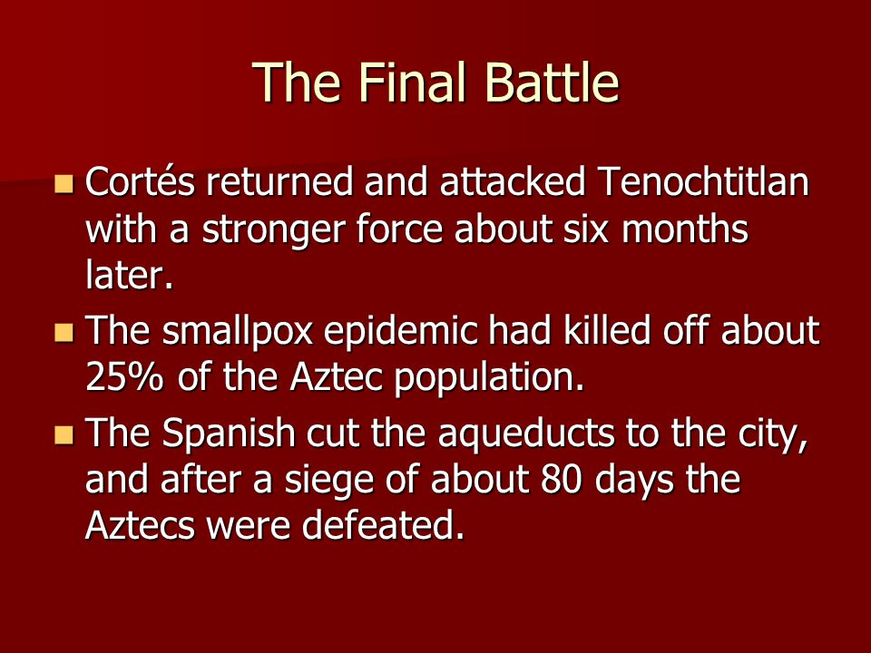 The Final Battle Cortés returned and attacked Tenochtitlan with a stronger force about six months later.