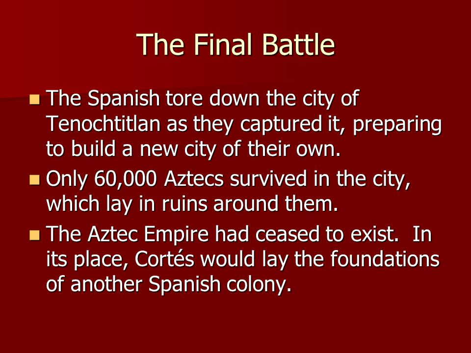 The Final Battle The Spanish tore down the city of Tenochtitlan as they captured it, preparing to build a new city of their own.
