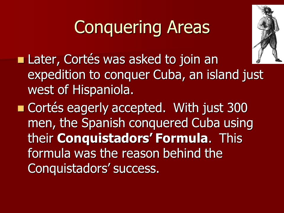 Conquering Areas Later, Cortés was asked to join an expedition to conquer Cuba, an island just west of Hispaniola.