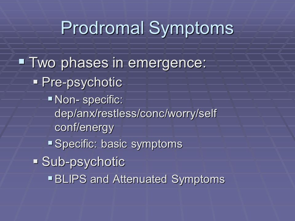 Prodromal Symptoms Two phases in emergence: Pre-psychotic