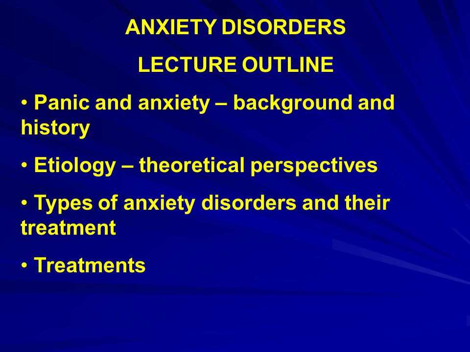 ANXIETY DISORDERS LECTURE OUTLINE. Panic and anxiety – background and history. Etiology – theoretical perspectives.