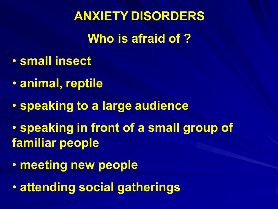 ANXIETY DISORDERS Who is afraid of small insect. animal, reptile. speaking to a large audience.