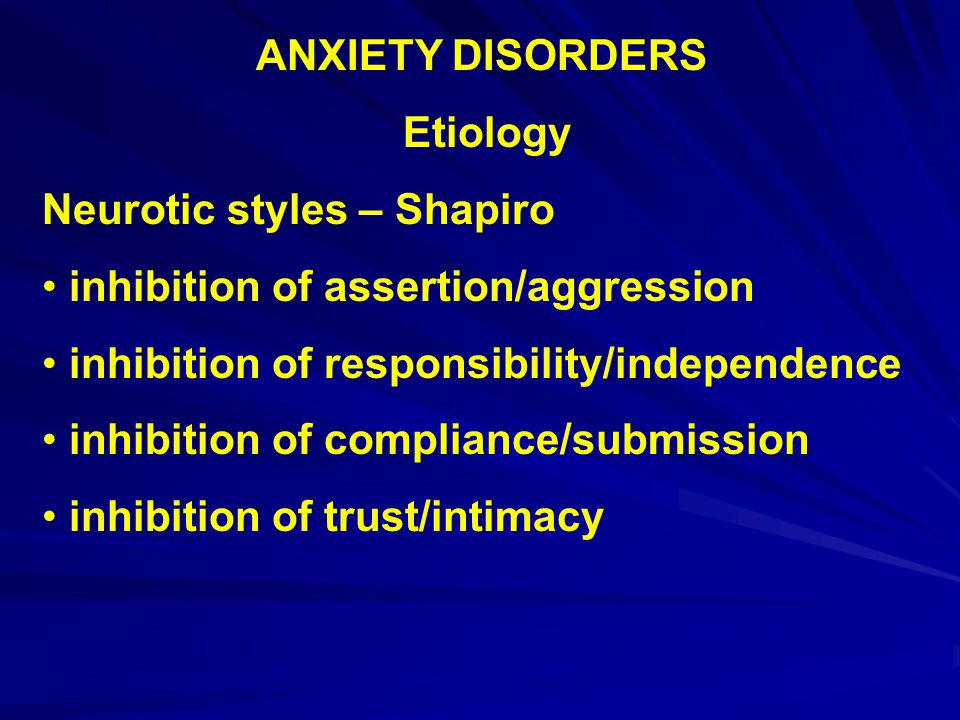 ANXIETY DISORDERS Etiology. Neurotic styles – Shapiro. inhibition of assertion/aggression. inhibition of responsibility/independence.