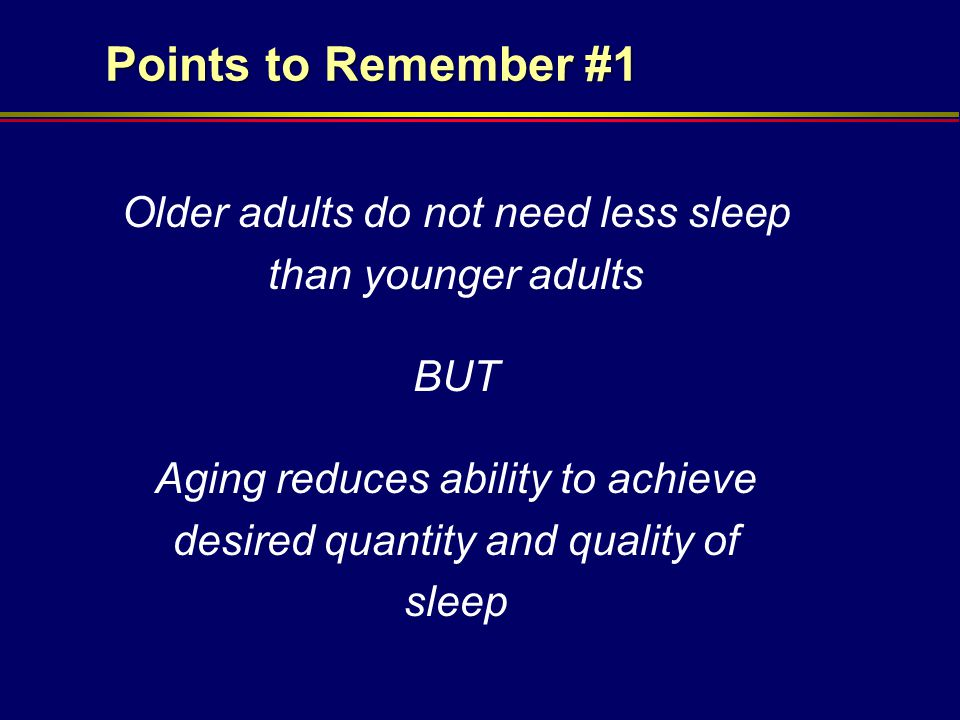 Points to Remember #1 Older adults do not need less sleep than younger adults. BUT.