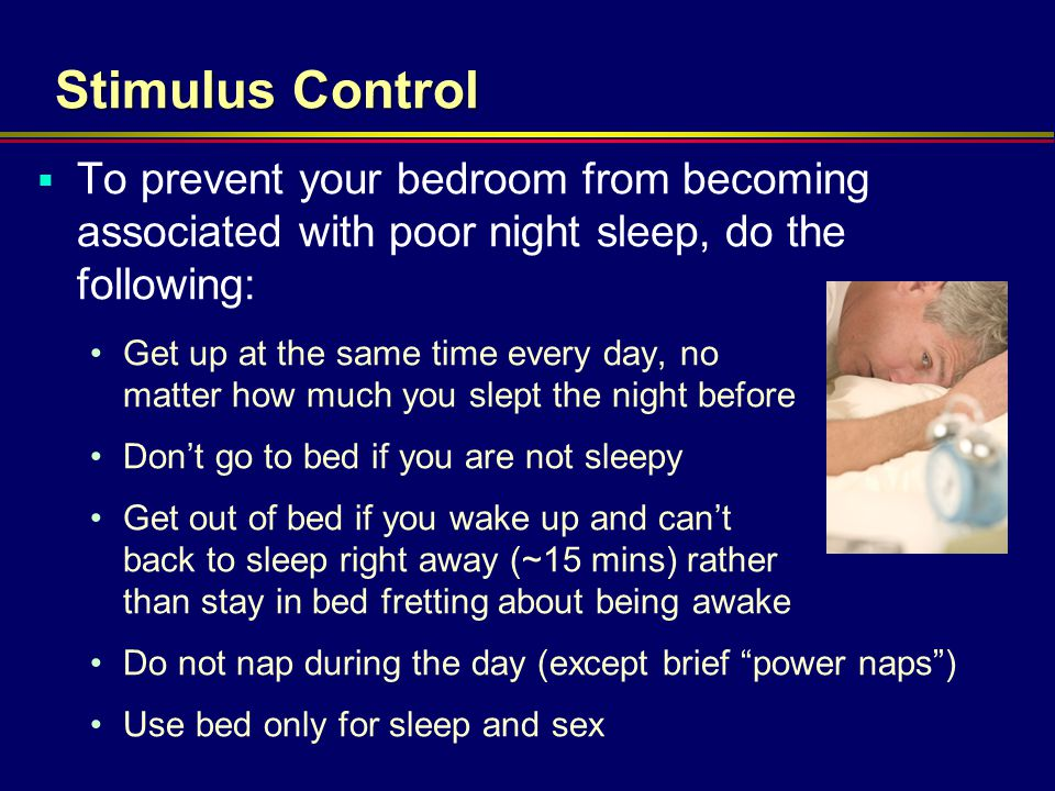 Stimulus Control To prevent your bedroom from becoming associated with poor night sleep, do the following: