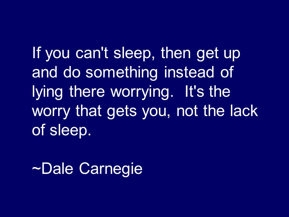 If you can t sleep, then get up and do something instead of lying there worrying. It s the worry that gets you, not the lack of sleep.