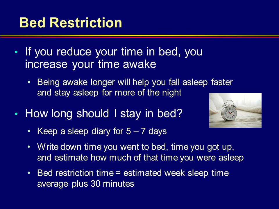 Bed Restriction If you reduce your time in bed, you increase your time awake.