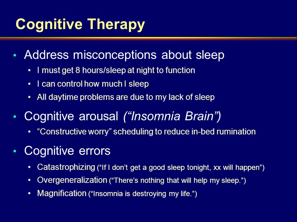 Cognitive Therapy Address misconceptions about sleep