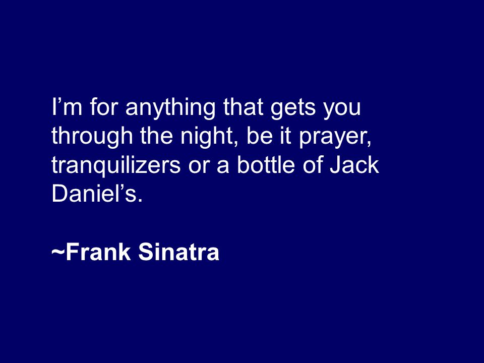 I'm for anything that gets you through the night, be it prayer, tranquilizers or a bottle of Jack Daniel's.