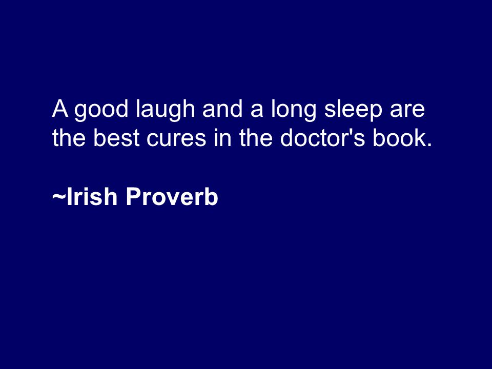 A good laugh and a long sleep are the best cures in the doctor s book.