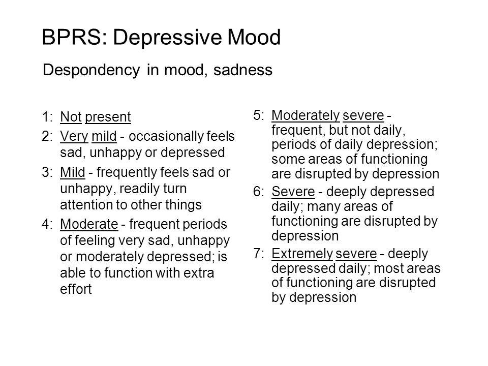 BPRS: Depressive Mood Despondency in mood, sadness 1: Not present
