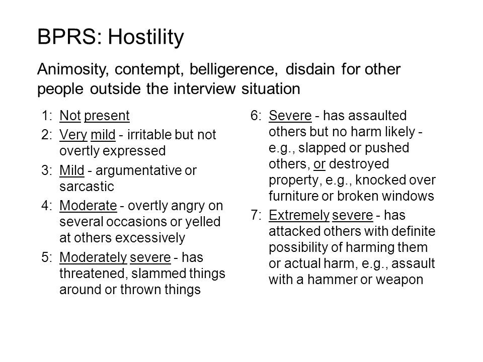 BPRS: Hostility Animosity, contempt, belligerence, disdain for other people outside the interview situation.