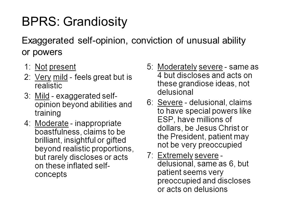 BPRS: Grandiosity Exaggerated self-opinion, conviction of unusual ability or powers. 1: Not present.