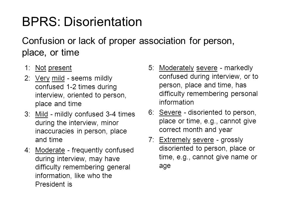 BPRS: Disorientation Confusion or lack of proper association for person, place, or time. 1: Not present.