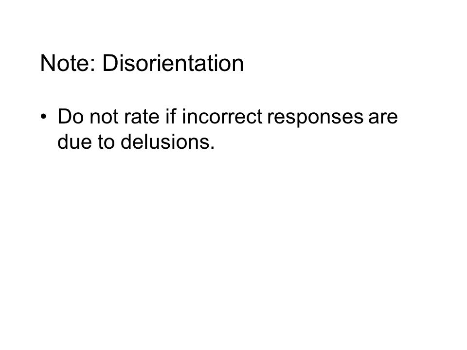 Note: Disorientation Do not rate if incorrect responses are due to delusions.