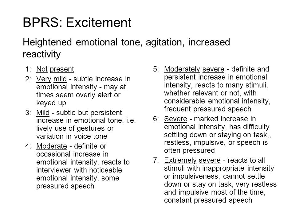 BPRS: Excitement Heightened emotional tone, agitation, increased reactivity. 1: Not present.