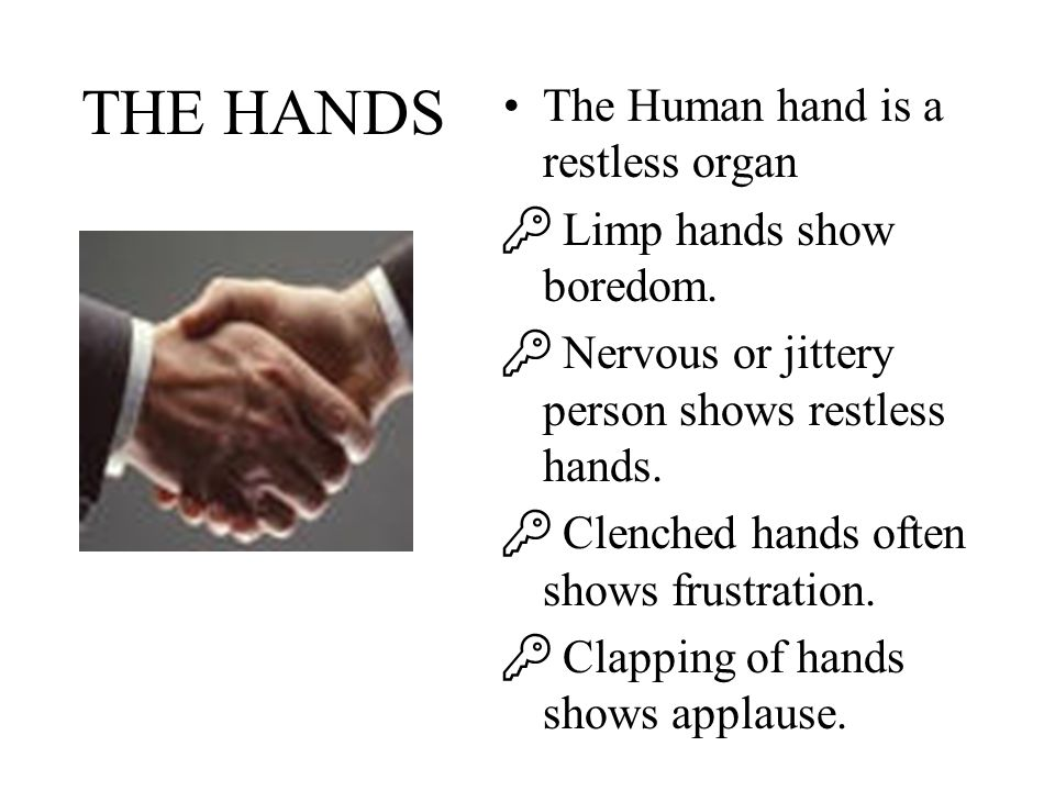 THE HANDS The Human hand is a restless organ Limp hands show boredom.
