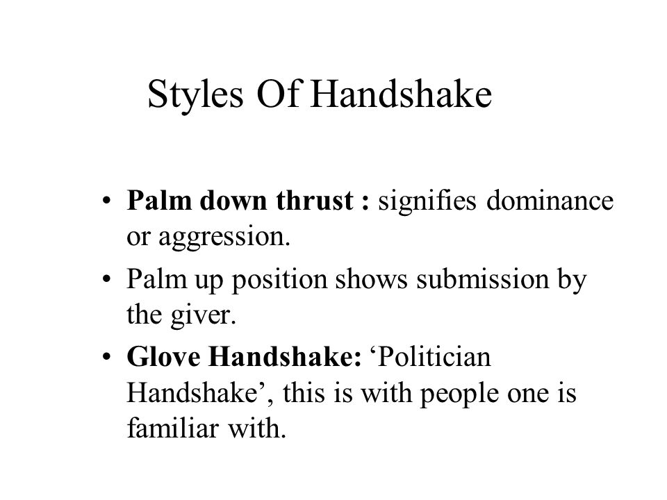Styles Of Handshake Palm down thrust : signifies dominance or aggression. Palm up position shows submission by the giver.