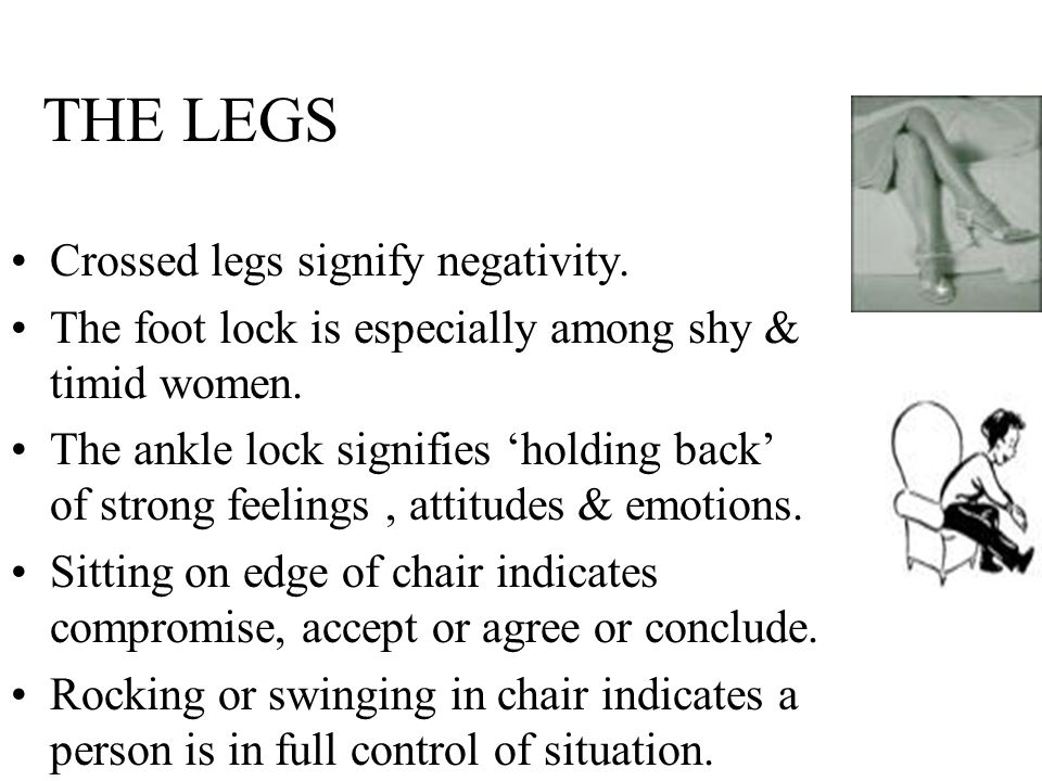 THE LEGS Crossed legs signify negativity.