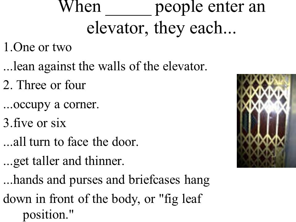 When _____ people enter an elevator, they each...