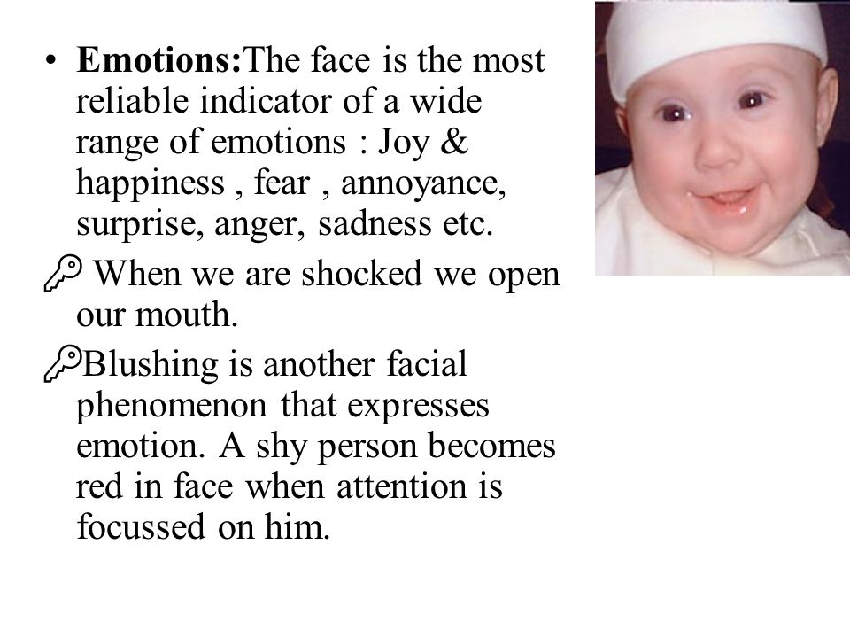 Emotions:The face is the most reliable indicator of a wide range of emotions : Joy & happiness , fear , annoyance, surprise, anger, sadness etc.