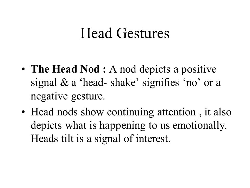 Head Gestures The Head Nod : A nod depicts a positive signal & a 'head- shake' signifies 'no' or a negative gesture.