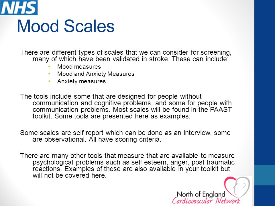 Mood Scales There are different types of scales that we can consider for screening, many of which have been validated in stroke. These can include: