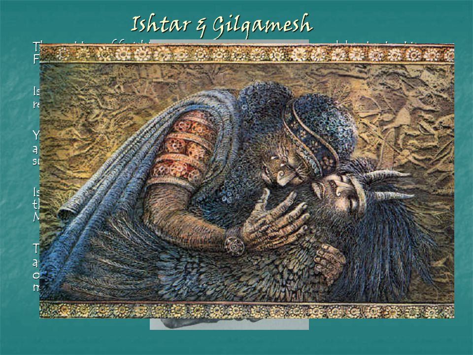 Ishtar & Gilgamesh The goddess of fertility is attracted to Gilgamesh though his deeds. His Fame has consequences.