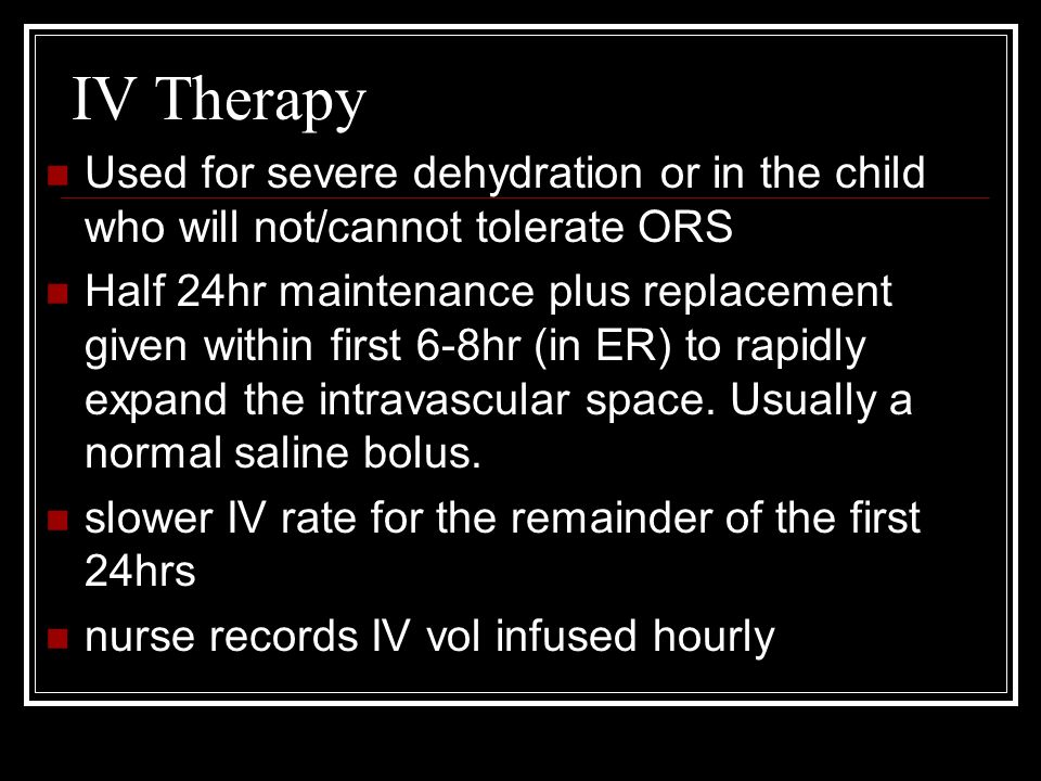 IV Therapy Used for severe dehydration or in the child who will not/cannot tolerate ORS.