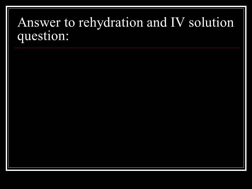 Answer to rehydration and IV solution question: