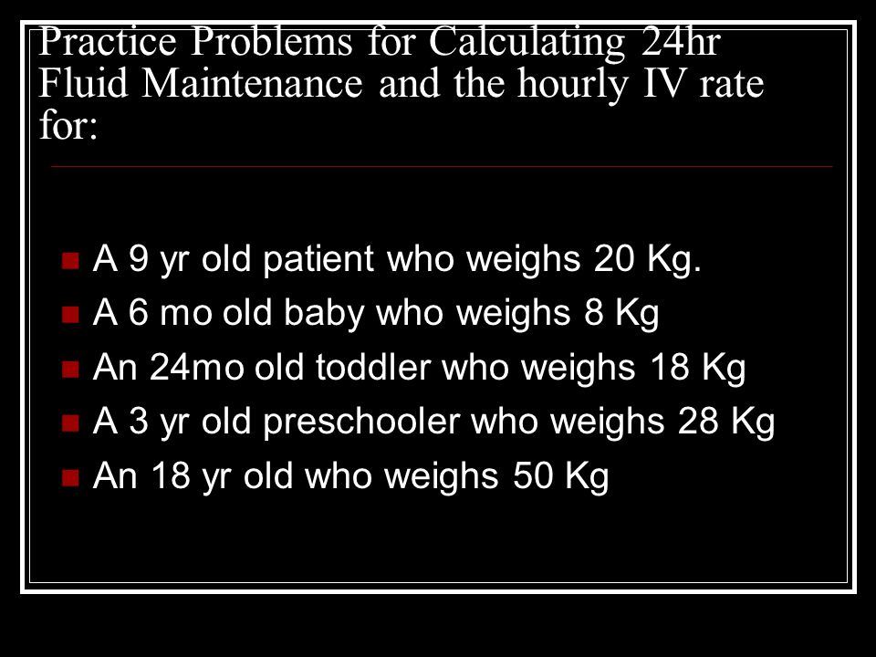 Practice Problems for Calculating 24hr Fluid Maintenance and the hourly IV rate for: