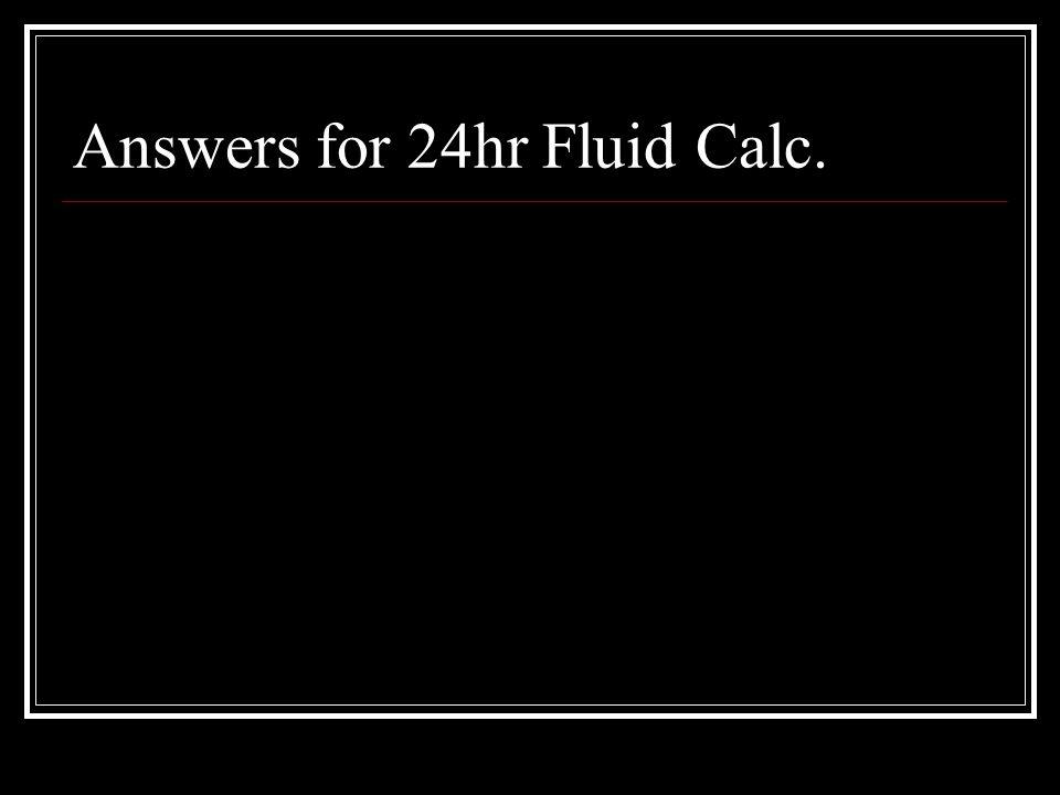 Answers for 24hr Fluid Calc.