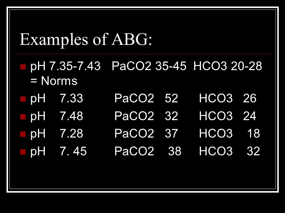 Examples of ABG: pH 7.35-7.43 PaCO2 35-45 HCO3 20-28 = Norms