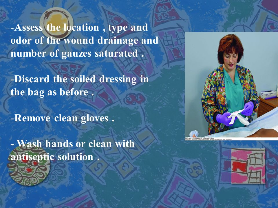 Assess the location , type and odor of the wound drainage and number of gauzes saturated .