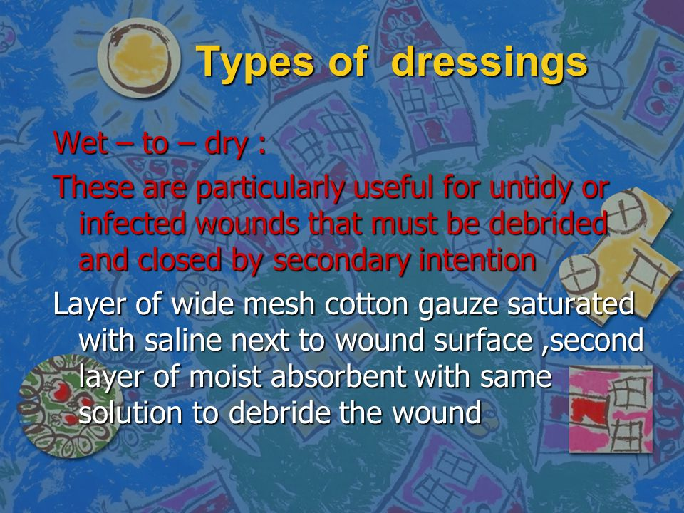 Types of dressings Wet – to – dry :